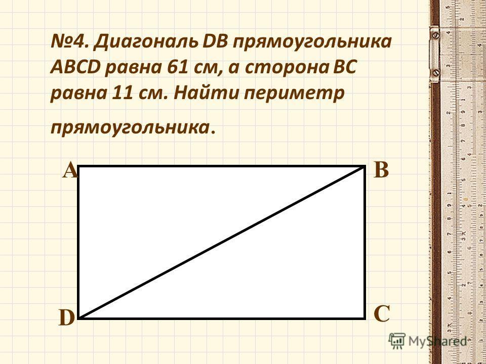 4. Диагональ DB прямоугольника ABCD равна 61 см, а сторонa BC равна 11 см. Найти периметр прямоугольника. АВ С D