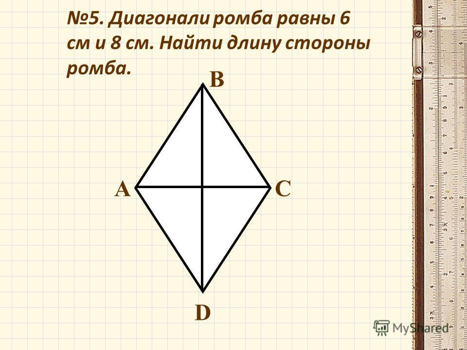 5. Диагонали ромба равны 6 см и 8 см. Найти длину стороны ромба. А В С D