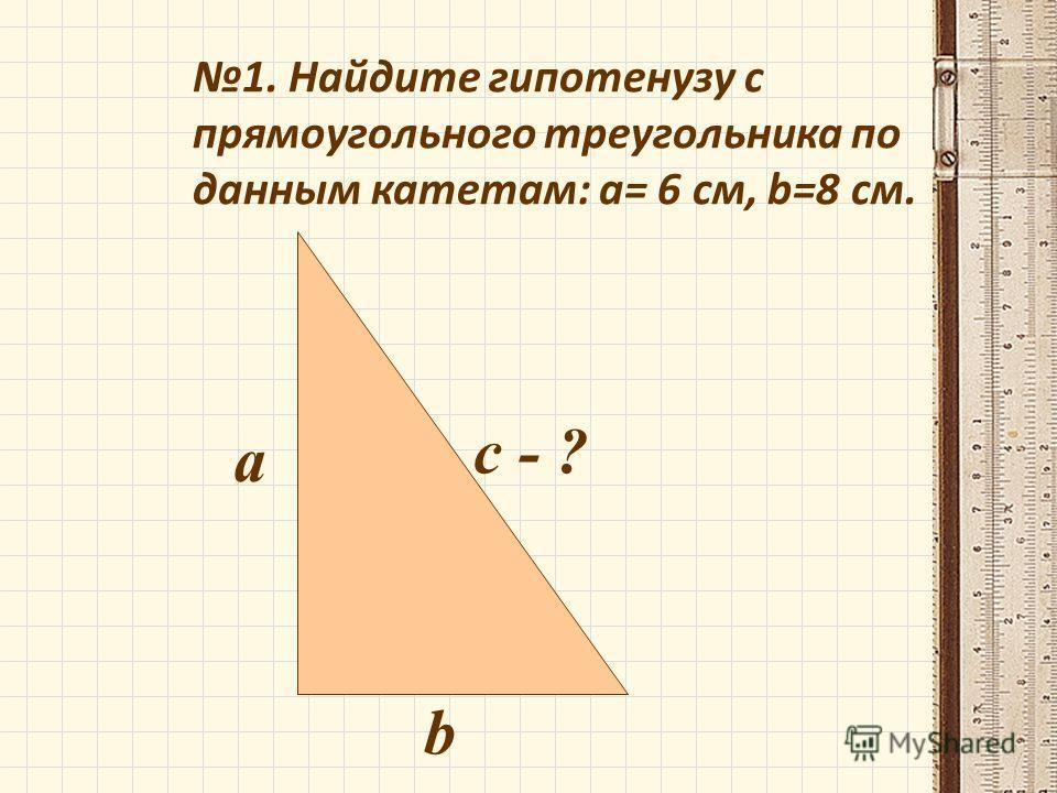 1. Найдите гипотенузу с прямоугольного треугольника по данным катетам: a= 6 см, b=8 см. a b c - ?