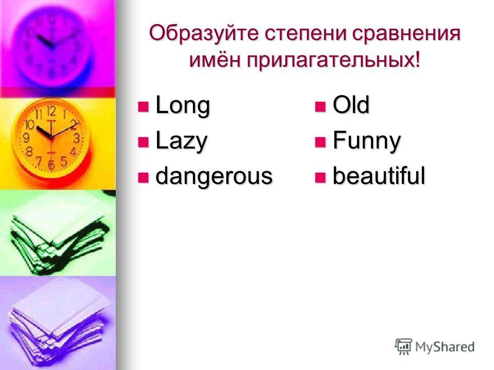 Образуйте степени сравнения имён прилагательных! Long Long Lazy Lazy dangerous dangerous Old Old Funny Funny beautiful beautiful