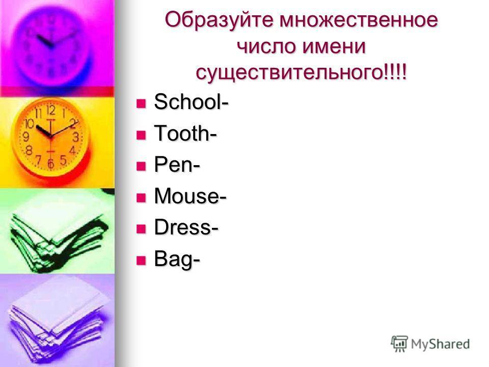 Образуйте множественное число имени существительного!!!! School- School- Tooth- Tooth- Pen- Pen- Mouse- Mouse- Dress- Dress- Bag- Bag-