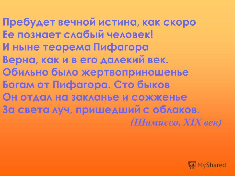 Пребудет вечной истина, как скоро Ее познает слабый человек! И ныне теорема Пифагора Верна, как и в его далекий век. Обильно было жертвоприношенье Богам от Пифагора. Сто быков Он отдал на закланье и сожженье За света луч, пришедший с облаков. (Шамисс