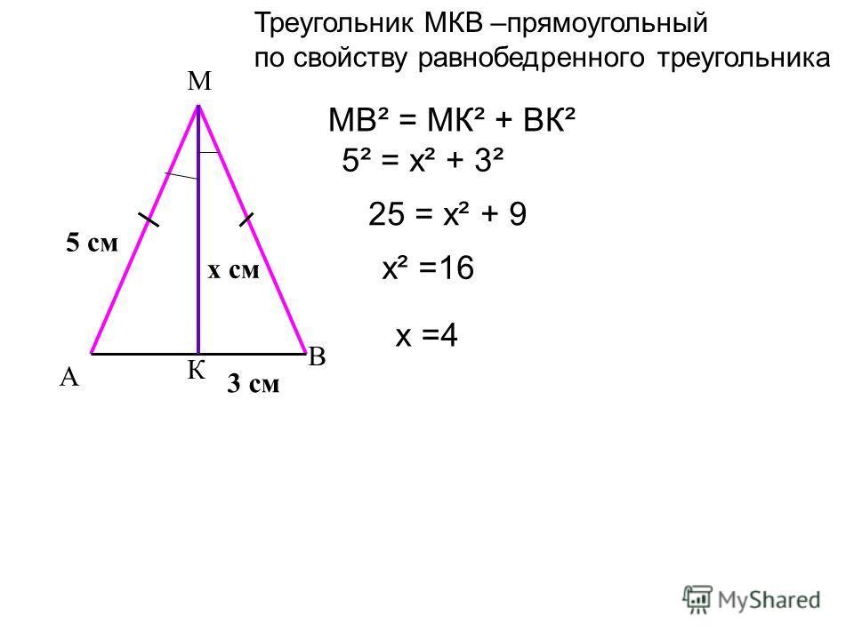 А В К М 5 см 3 см х см МВ² = МК² + ВК² 5² = х² + 3² 25 = х² + 9 х² =16 х =4 Треугольник МКВ –прямоугольный по свойству равнобедренного треугольника