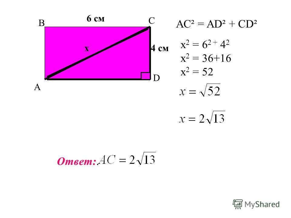 A C B D 4 смх х 2 = 6 2 + 4 2 х 2 = 36+16 х 2 = 52 Ответ:. AC² = AD² + CD² 6 см
