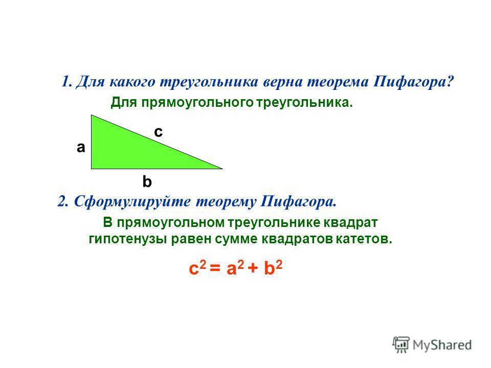 1. Для какого треугольника верна теорема Пифагора? Для прямоугольного треугольника. 2. Сформулируйте теорему Пифагора. В прямоугольном треугольнике квадрат гипотенузы равен сумме квадратов катетов. a b c c 2 = a 2 + b 2