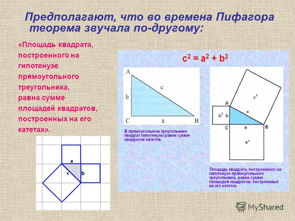 Предполагают, что во времена Пифагора теорема звучала по-другому: «Площадь квадрата, построенного на гипотенузе прямоугольного треугольника, равна сумме площадей квадратов, построенных на его катетах».