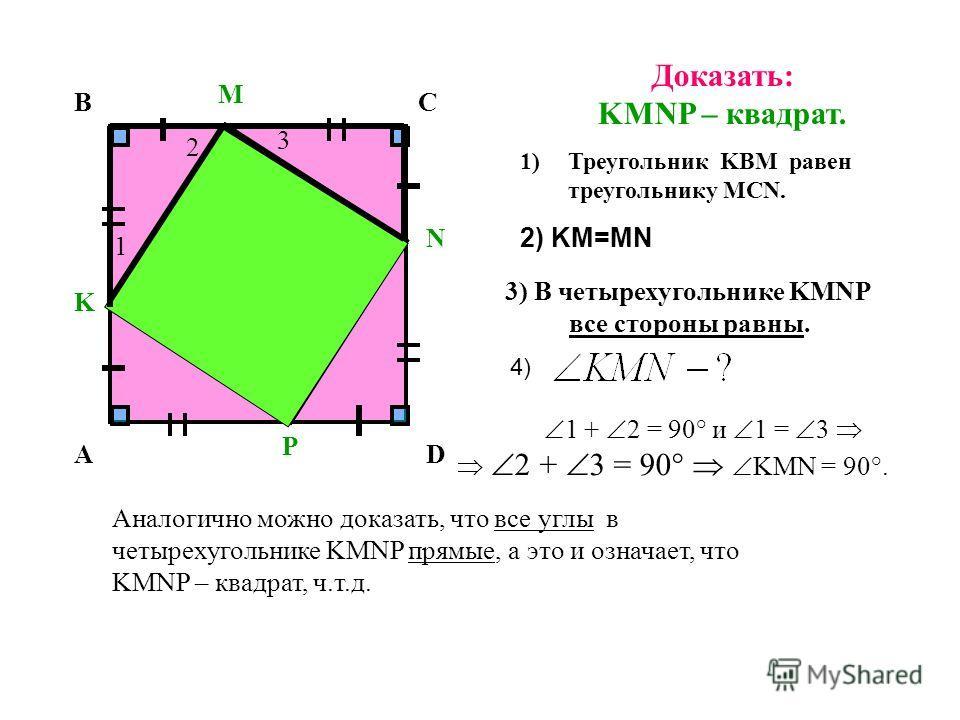 Доказать: KMNP – квадрат. 1)Треугольник KВМ равен треугольнику MСN. 3) В четырехугольнике KMNP все стороны равны. 1 + 2 = 90° и 1 = 3 2 + 3 = 90° KМN = 90°. Аналогично можно доказать, что все углы в четырехугольнике KMNP прямые, а это и означает, что