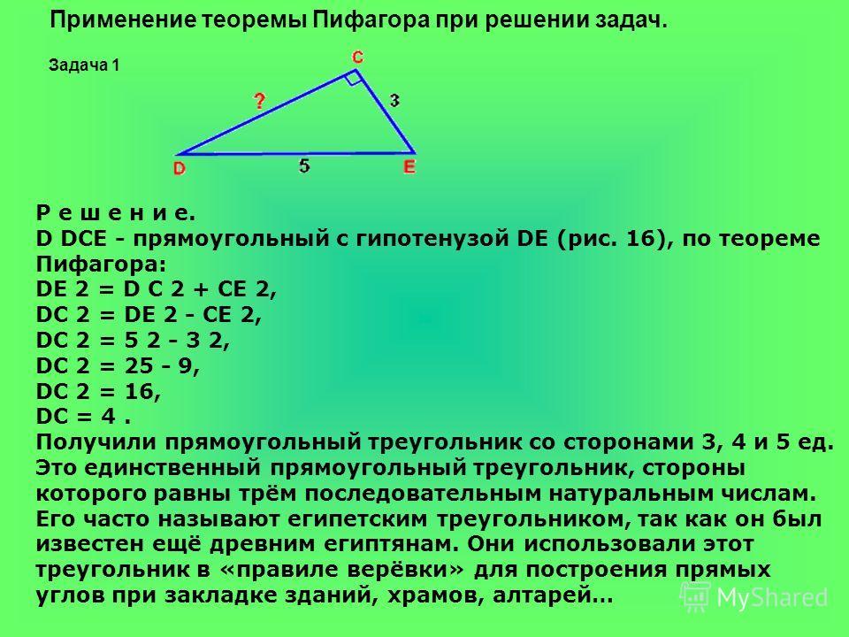 Р е ш е н и е. D DCE - прямоугольный с гипотенузой DE (рис. 16), по теореме Пифагора: DE 2 = D С 2 + CE 2, DC 2 = DE 2 - CE 2, DC 2 = 5 2 - 3 2, DC 2 = 25 - 9, DC 2 = 16, DC = 4. Получили прямоугольный треугольник со сторонами 3, 4 и 5 ед. Это единст
