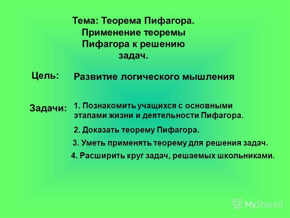Тема: Теорема Пифагора. Применение теоремы Пифагора к решению задач. Цель: 1. Познакомить учащихся с основными этапами жизни и деятельности Пифагора. 2. Доказать теорему Пифагора. 3. Уметь применять теорему для решения задач. 4. Расширить круг задач,