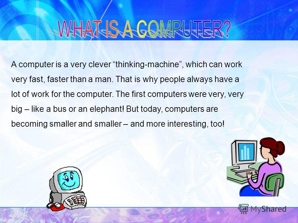 A computer is a very clever thinking-machine, which can work very fast, faster than a man. That is why people always have a lot of work for the computer. The first computers were very, very big – like a bus or an elephant! But today, computers are be