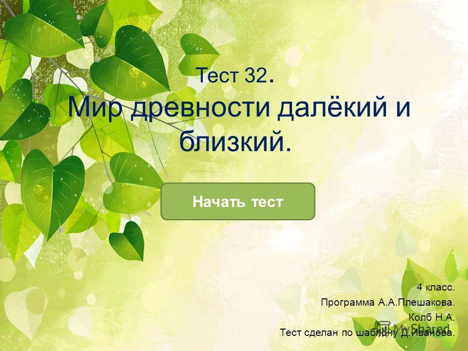 Тест 32. Мир древности далёкий и близкий. Начать тест 4 класс. Программа А.А.Плешакова. Колб Н.А. Тест сделан по шаблону Д.Иванова.