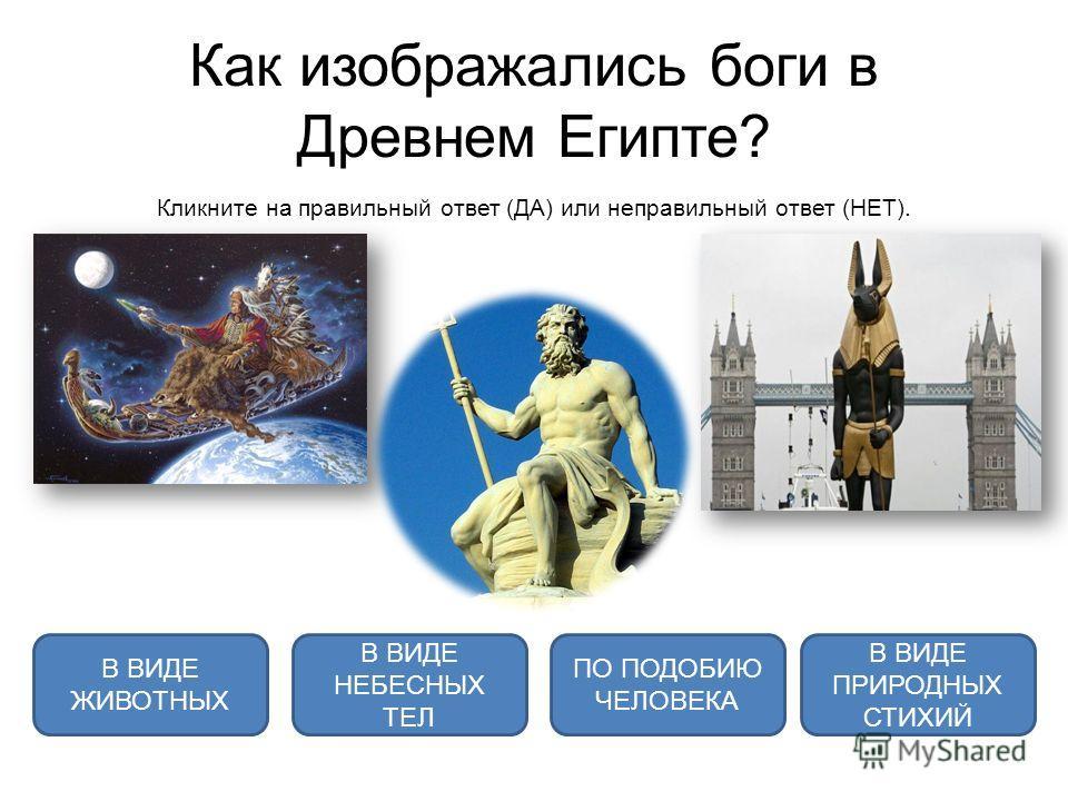 Как изображались боги в Древнем Египте? Кликните на правильный ответ (ДА) или неправильный ответ (НЕТ). В ВИДЕ ЖИВОТНЫХ В ВИДЕ НЕБЕСНЫХ ТЕЛ ПО ПОДОБИЮ ЧЕЛОВЕКА В ВИДЕ ПРИРОДНЫХ СТИХИЙ