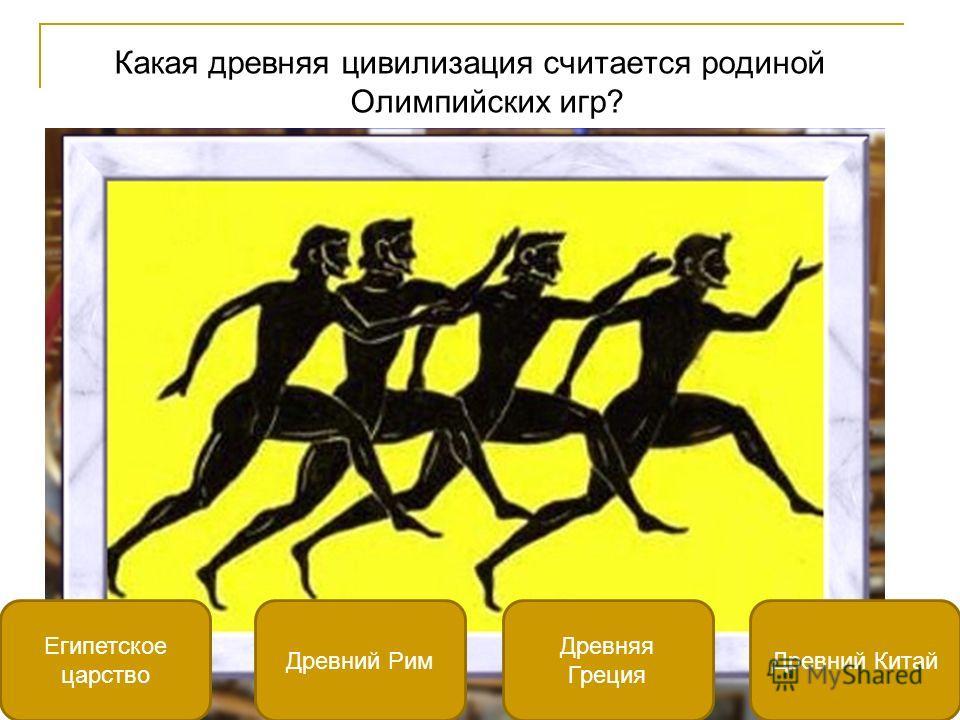 Какая древняя цивилизация считается родиной Олимпийских игр? Древняя Греция Египетское царство Древний КитайДревний Рим