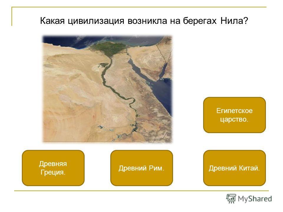 Какая цивилизация возникла на берегах Нила? Египетское царство. Древняя Греция. Древний Китай.Древний Рим.