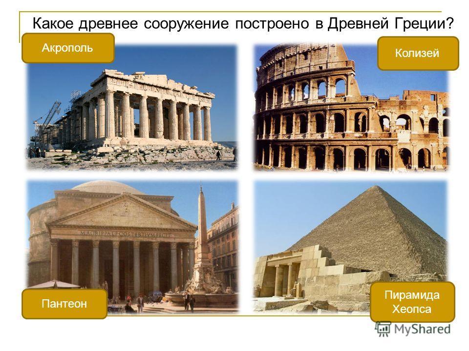 Какое древнее сооружение построено в Древней Греции? Акрополь Колизей Пантеон Пирамида Хеопса