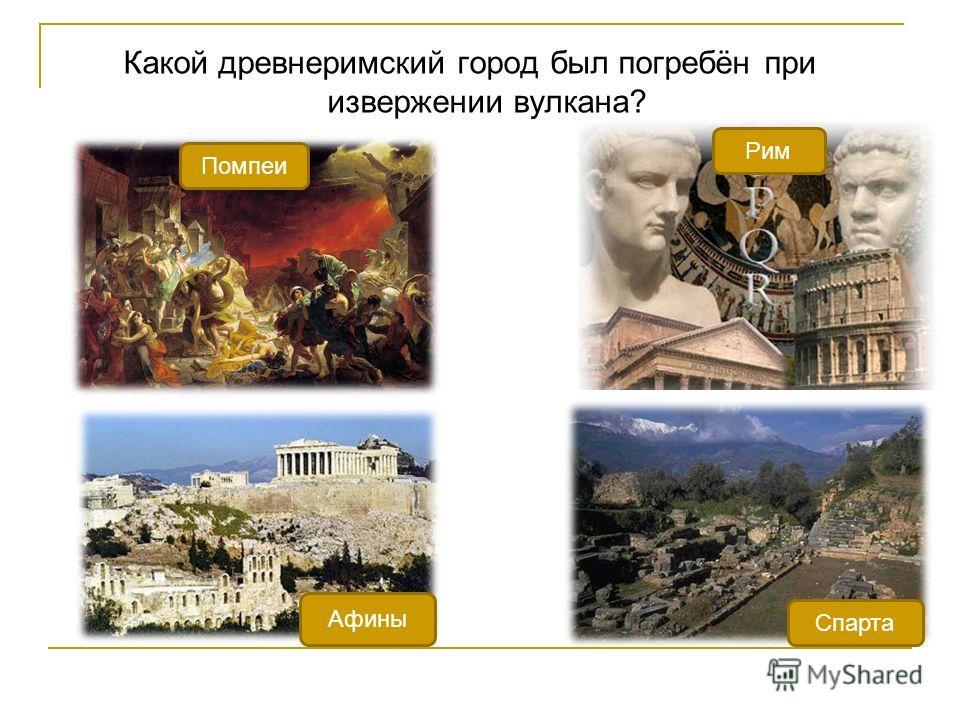 Какой древнеримский город был погребён при извержении вулкана? Афины Спарта Рим Помпеи