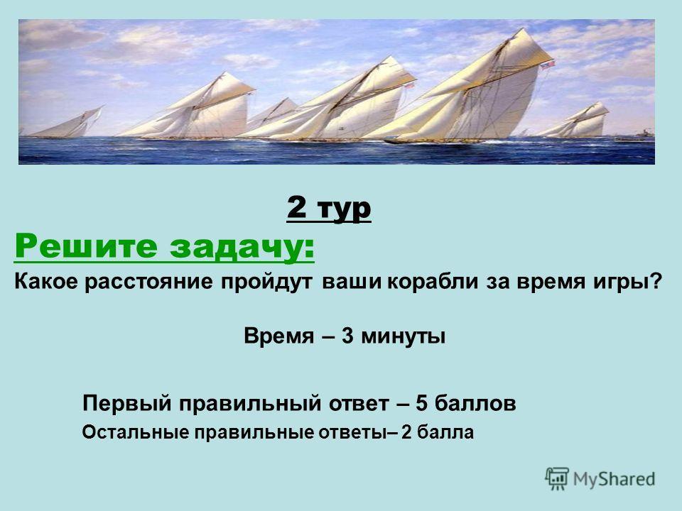 2 тур Решите задачу: Какое расстояние пройдут ваши корабли за время игры? Время – 3 минуты Первый правильный ответ – 5 баллов Остальные правильные ответы– 2 балла