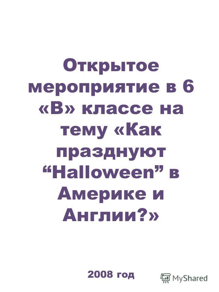 Открытое мероприятие в 6 «В» классе на тему «Как празднуют Halloween в Америке и Англии?» 2008 год