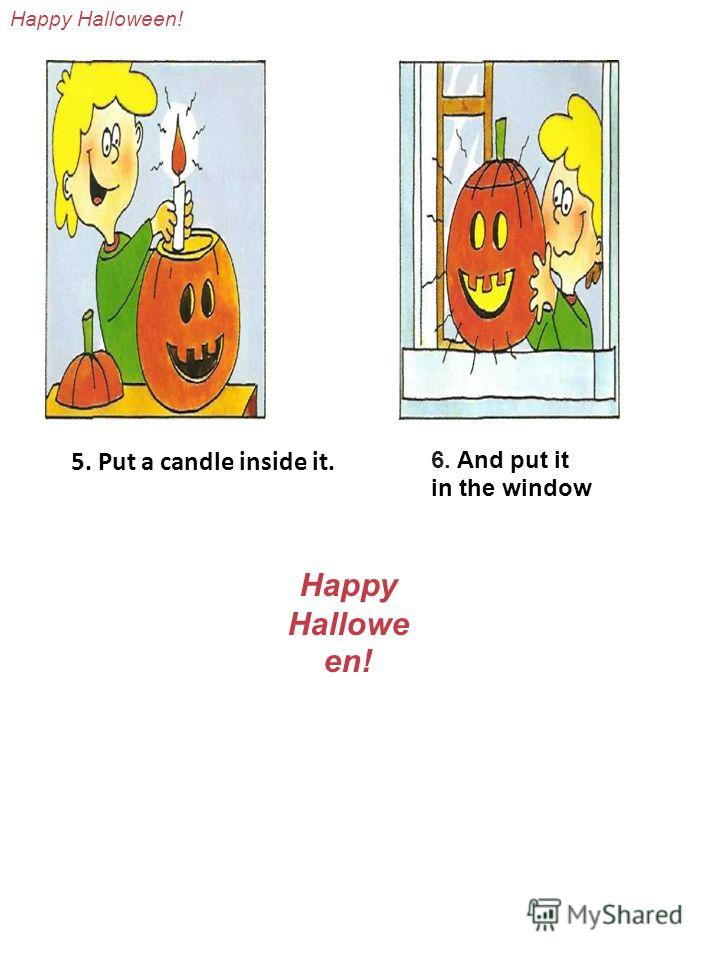 5. Put a candle inside it. 6. And put it in the window Happy Halloween! Haрру Hallowe en!