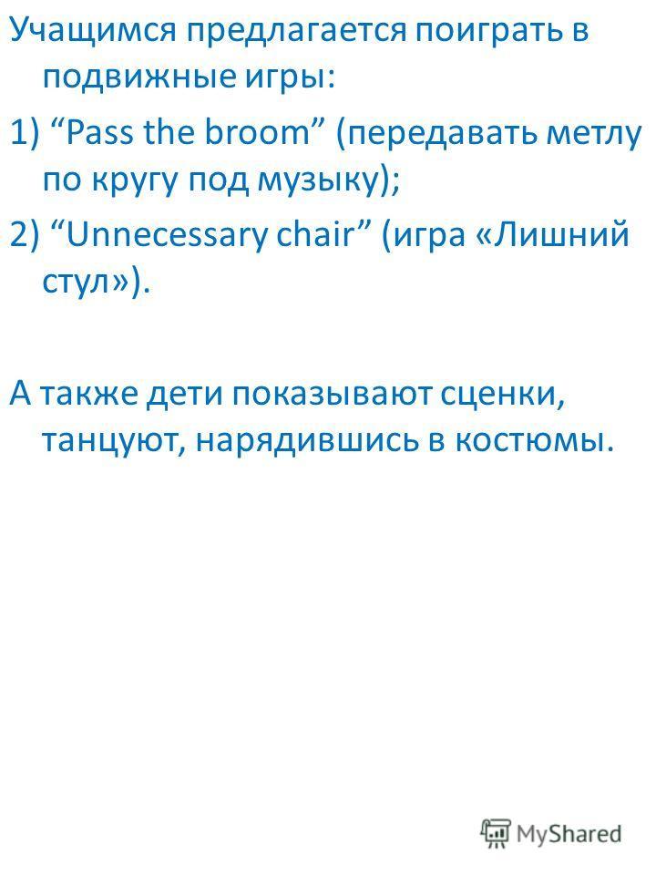 Учащимся предлагается поиграть в подвижные игры: 1) Pass the broom (передавать метлу по кругу под музыку); 2) Unnecessary chair (игра «Лишний стул»). А также дети показывают сценки, танцуют, нарядившись в костюмы.