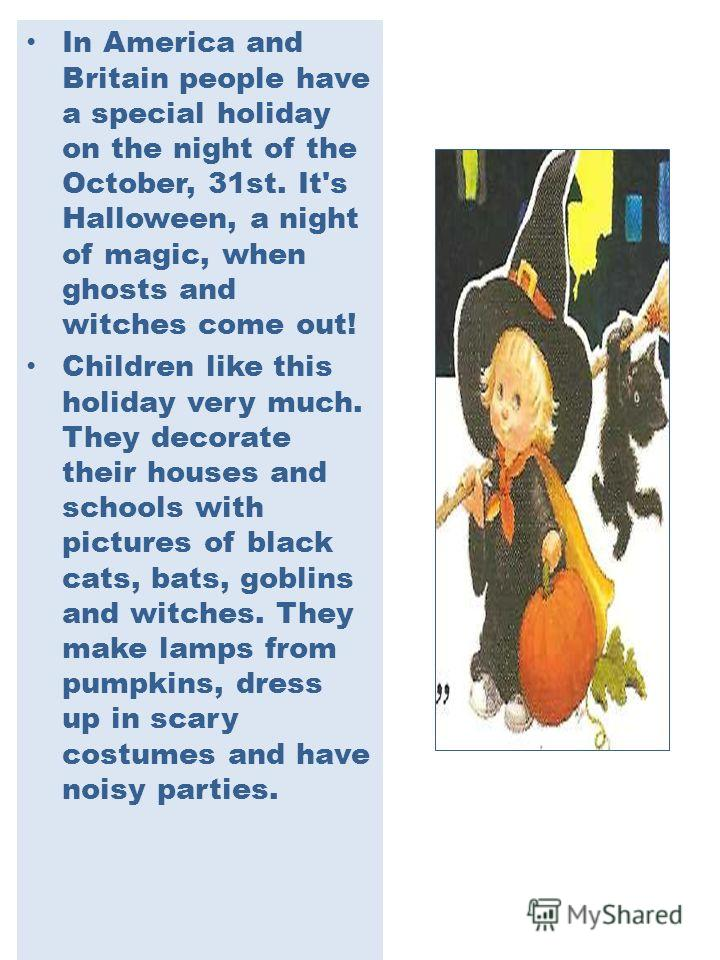 In America and Britain people have a special holiday on the night of the October, 31st. It's Halloween, a night of magic, when ghosts and witches come out! Children like this ho­liday very much. They decorate their houses and schools with pictures of