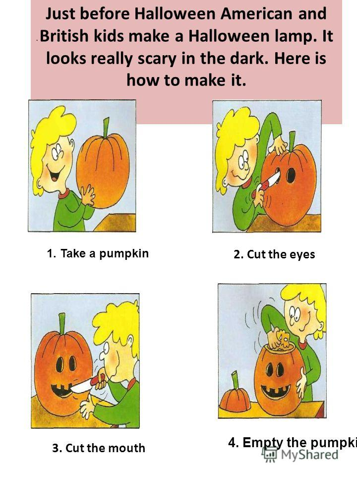 Just before Halloween American and British kids make a Halloween lamp. It looks really scary in the dark. Here is how to make it. 1. Take a pumpkin 2. Cut the eyes 3. Cut the mouth. 4. Empty the pumpkin