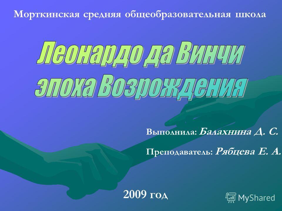 Морткинская средняя общеобразовательная школа 2009 год Выполнила: Балахнина Д. С. Преподаватель: Рябцева Е. А.