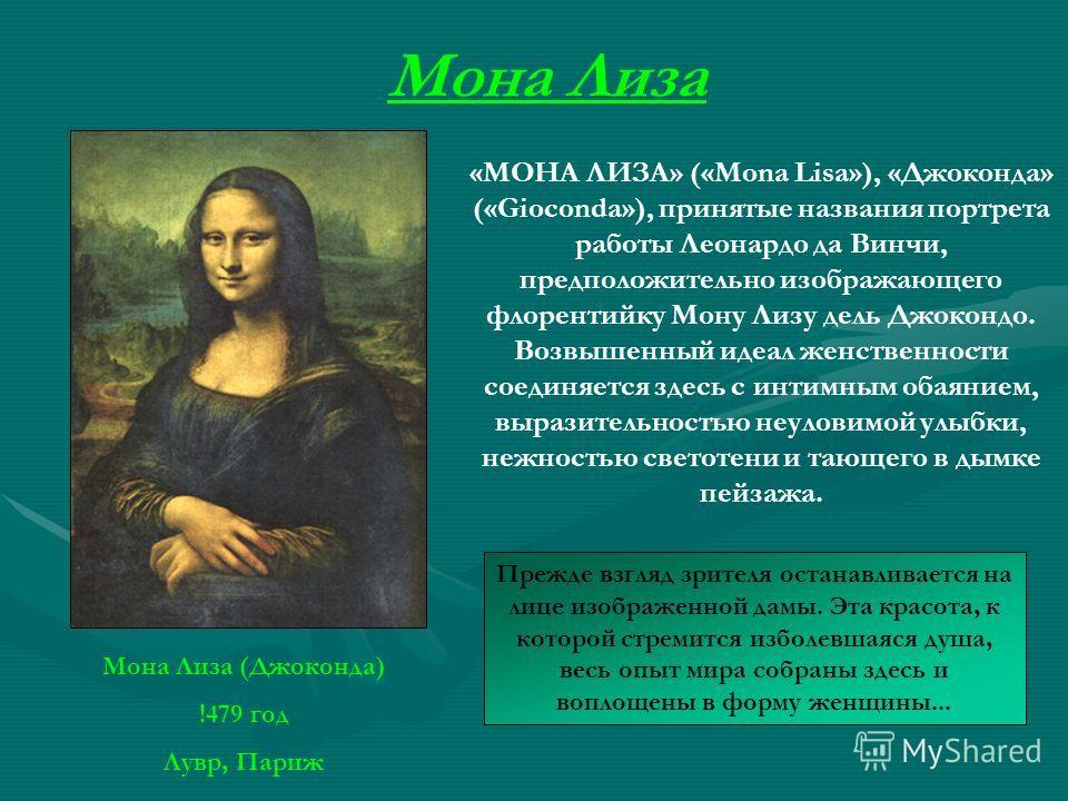 Мона Лиза (Джоконда) !479 год Лувр, Париж Мона Лиза «МОНА ЛИЗА» («Mona Lisa»), «Джоконда» («Gioconda»), принятые названия портрета работы Леонардо да Винчи, предположительно изображающего флорентийку Мону Лизу дель Джокондо. Возвышенный идеал женстве