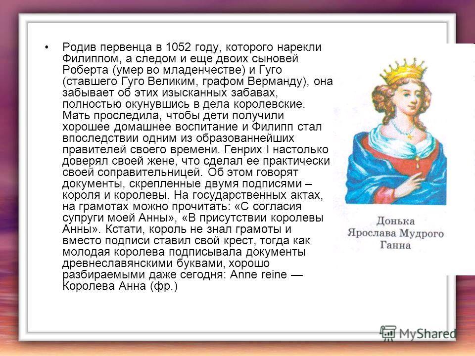 Родив первенца в 1052 году, которого нарекли Филиппом, а следом и еще двоих сыновей Роберта (умер во младенчестве) и Гуго (ставшего Гуго Великим, графом Верманду), она забывает об этих изысканных забавах, полностью окунувшись в дела королевские. Мать