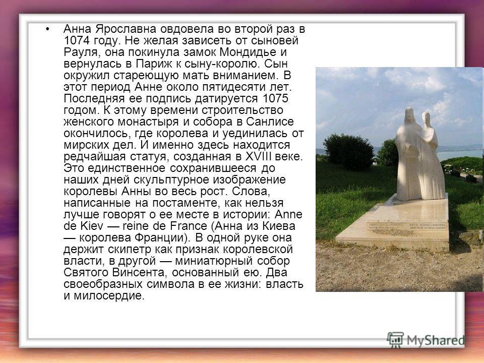 Анна Ярославна овдовела во второй раз в 1074 году. Не желая зависеть от сыновей Рауля, она покинула замок Мондидье и вернулась в Париж к сыну-королю. Сын окружил стареющую мать вниманием. В этот период Анне около пятидесяти лет. Последняя ее подпись