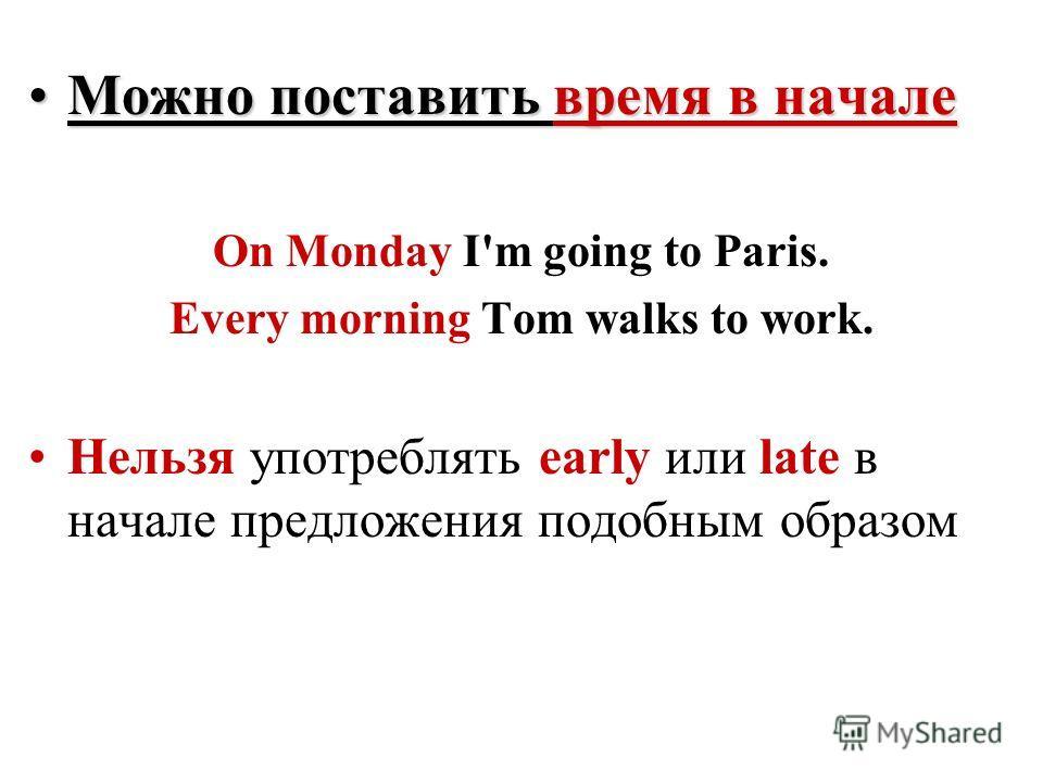 Можно поставить время в началеМожно поставить время в начале On Monday I'm going to Paris. Every morning Tom walks to work. Нельзя употреблять early или late в начале предложения подобным образом