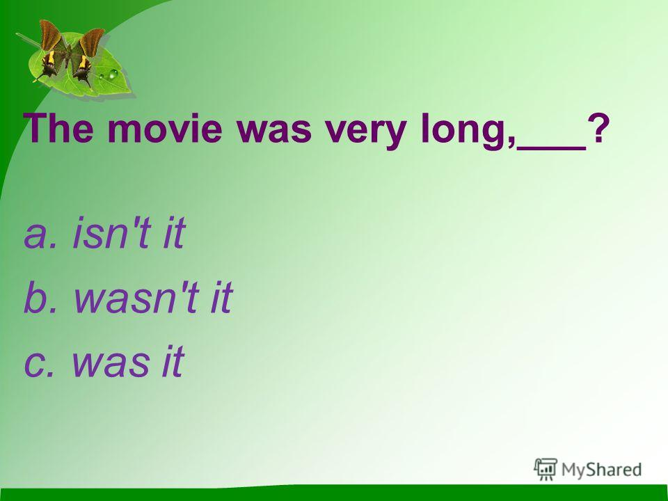 The movie was very long,___? a. isn't it b. wasn't it c. was it