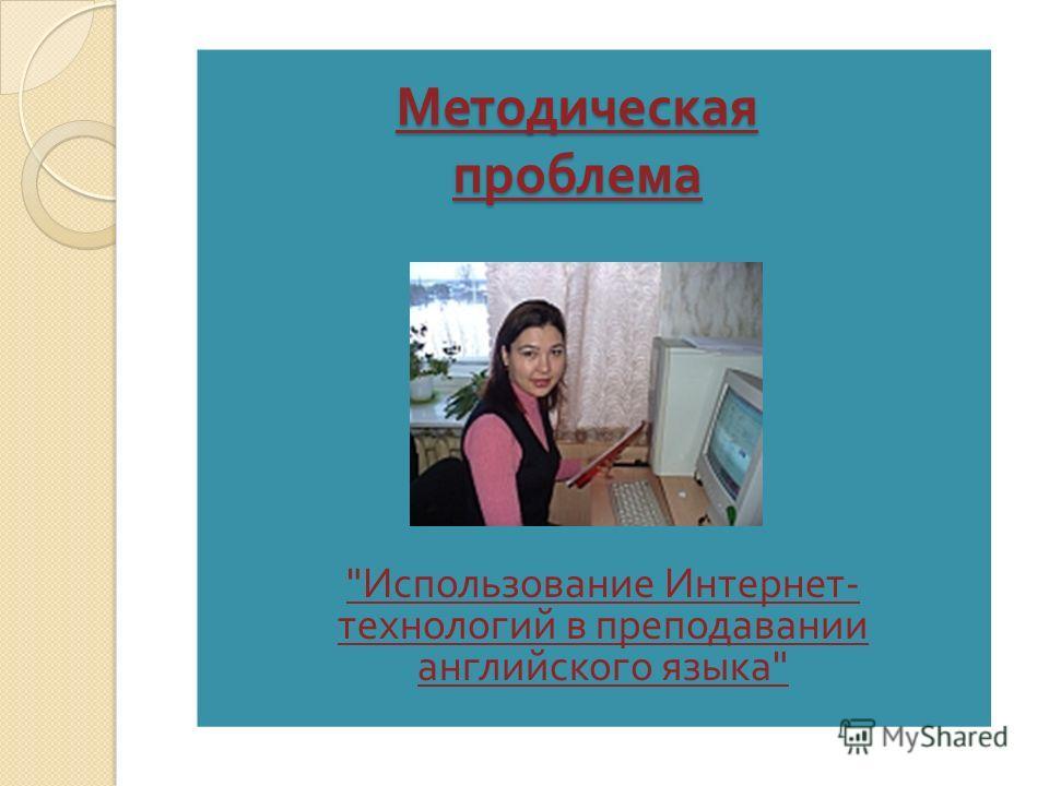 Методическая проблема  Использование Интернет - технологий в преподавании английского языка