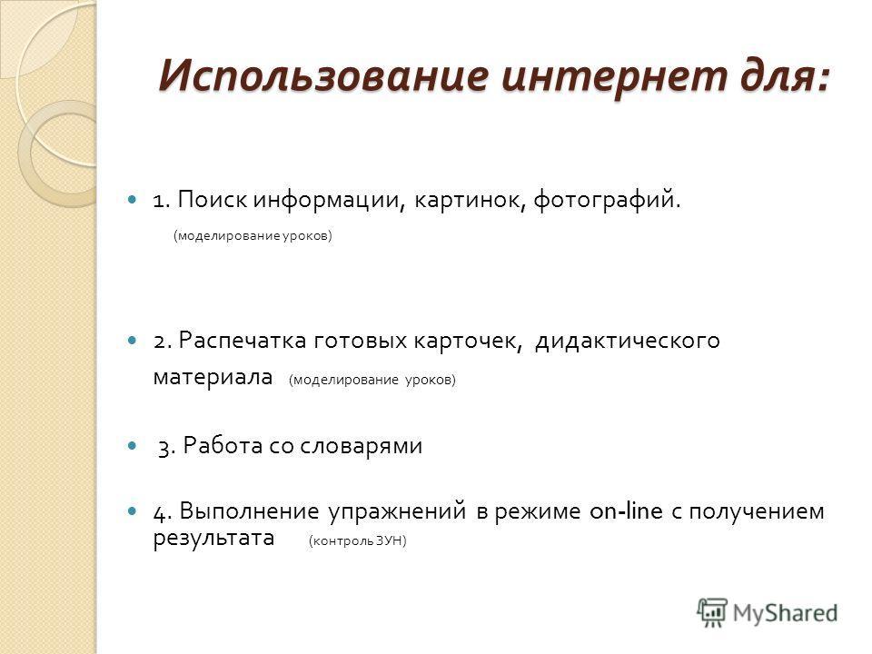 Использование интернет для : 1. Поиск информации, картинок, фотографий. ( моделирование уроков ) 2. Распечатка готовых карточек, дидактического материала ( моделирование уроков ) 3. Работа со словарями 4. Выполнение упражнений в режиме on-line с полу
