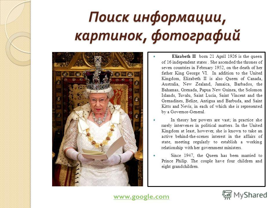Поиск информации, картинок, фотографий Elizabeth II born 21 April 1926 is the queen of 16 independent states. She ascended the thrones of seven countries in February 1952, on the death of her father King George VI. In addition to the United Kingdom,
