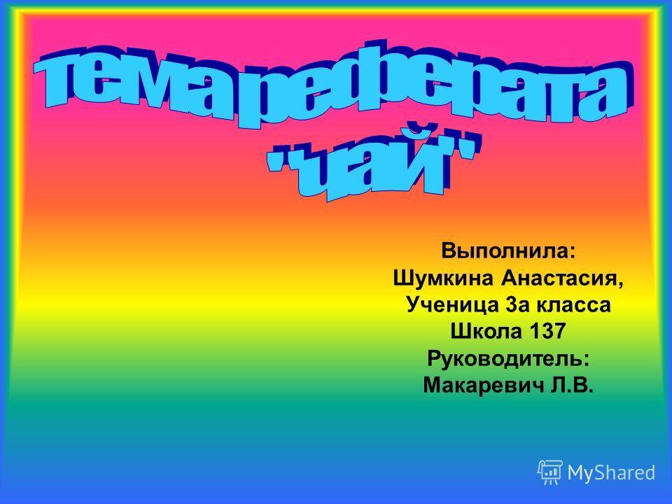 Выполнила: Шумкина Анастасия, Ученица 3а класса Школа 137 Руководитель: Макаревич Л.В.