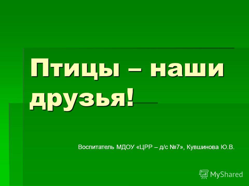 Птицы – наши друзья! Воспитатель МДОУ «ЦРР – д/с 7», Кувшинова Ю.В.