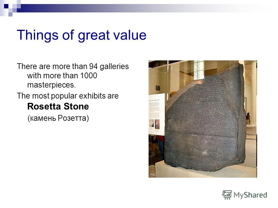 Things of great value There are more than 94 galleries with more than 1000 masterpieces. The most popular exhibits are Rosetta Stone (камень Розетта)