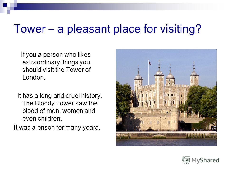 Tower – a pleasant place for visiting? If you a person who likes extraordinary things you should visit the Tower of London. It has a long and cruel history. The Bloody Tower saw the blood of men, women and even children. It was a prison for many year