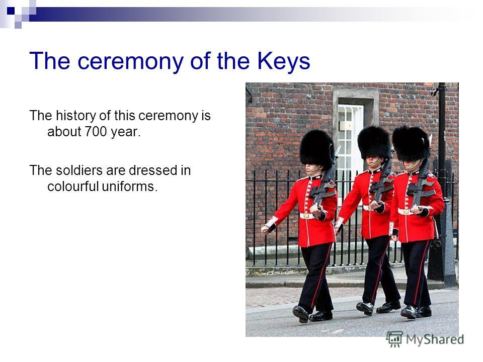 The ceremony of the Keys The history of this ceremony is about 700 year. The soldiers are dressed in colourful uniforms.