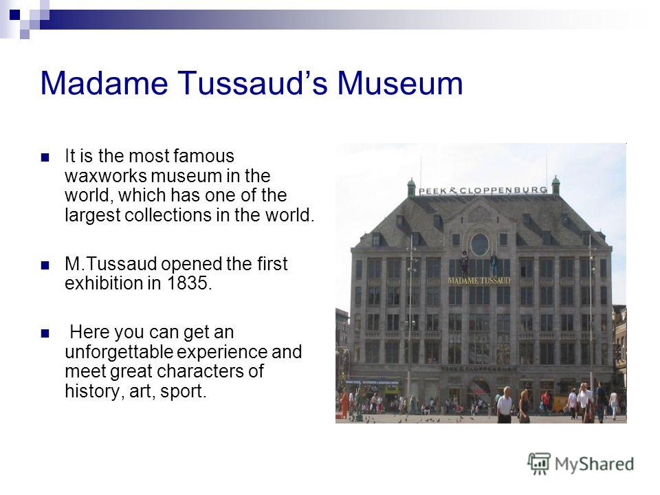 Madame Tussauds Museum It is the most famous waxworks museum in the world, which has one of the largest collections in the world. M.Tussaud opened the first exhibition in 1835. Here you can get an unforgettable experience and meet great characters of