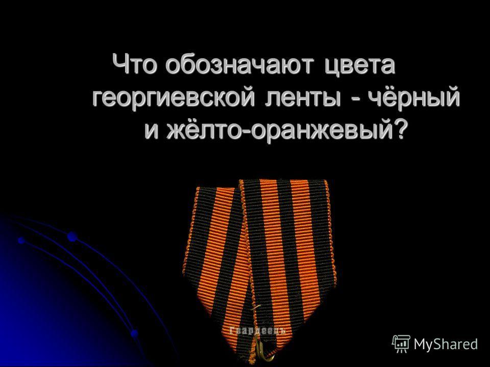 Что обозначают цвета георгиевской ленты - чёрный и жёлто-оранжевый?