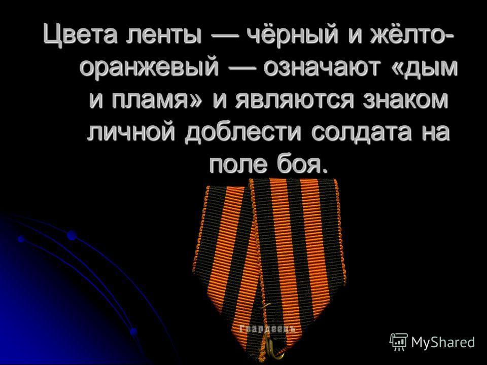 Цвета ленты чёрный и жёлто- оранжевый означают «дым и пламя» и являются знаком личной доблести солдата на поле боя.