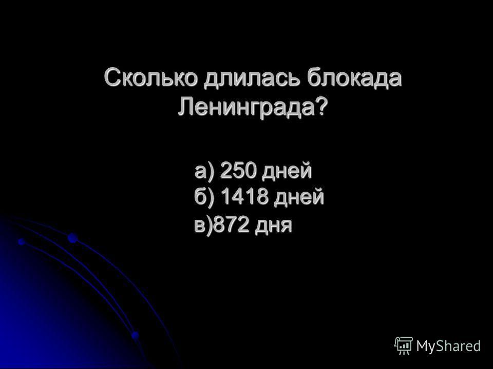 Сколько длилась блокада Ленинграда? а) 250 дней б) 1418 дней в)872 дня