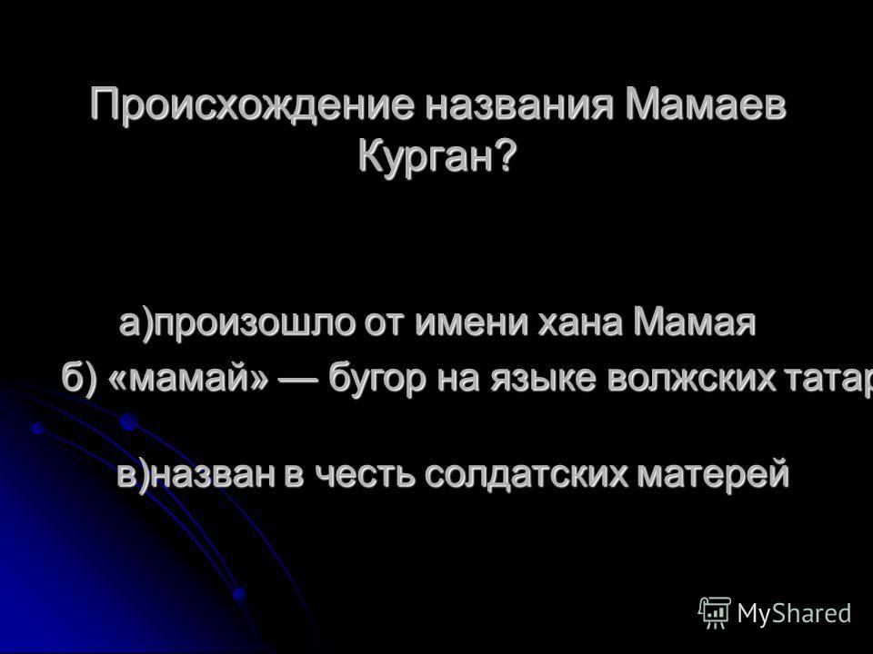 Происхождение названия Мамаев Курган? а)произошло от имени хана Мамая б) «мамай» бугор на языке волжских татар в)назван в честь солдатских матерей
