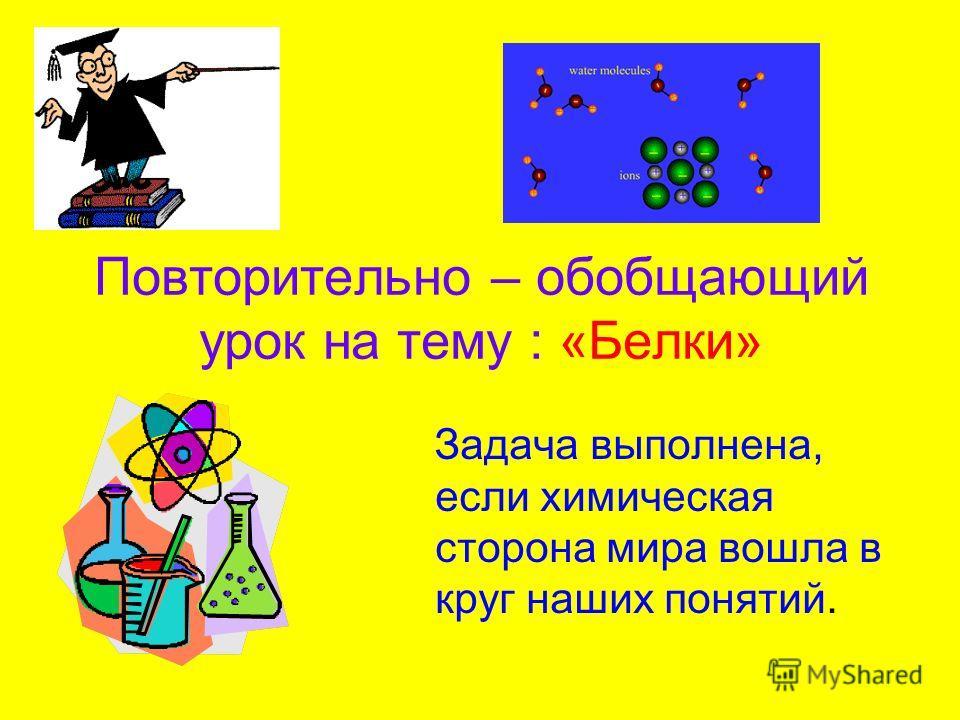 Повторительно – обобщающий урок на тему : «Белки» Задача выполнена, если химическая сторона мира вошла в круг наших понятий.