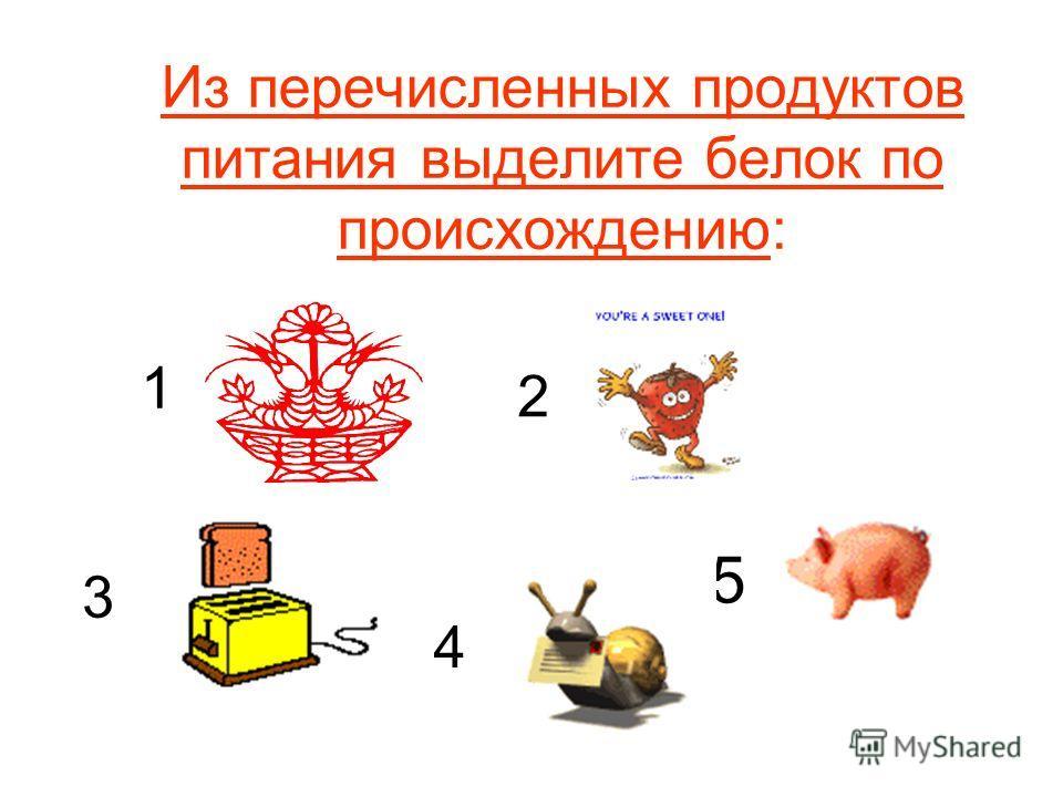 Из перечисленных продуктов питания выделите белок по происхождению: 5 2 1 3 4