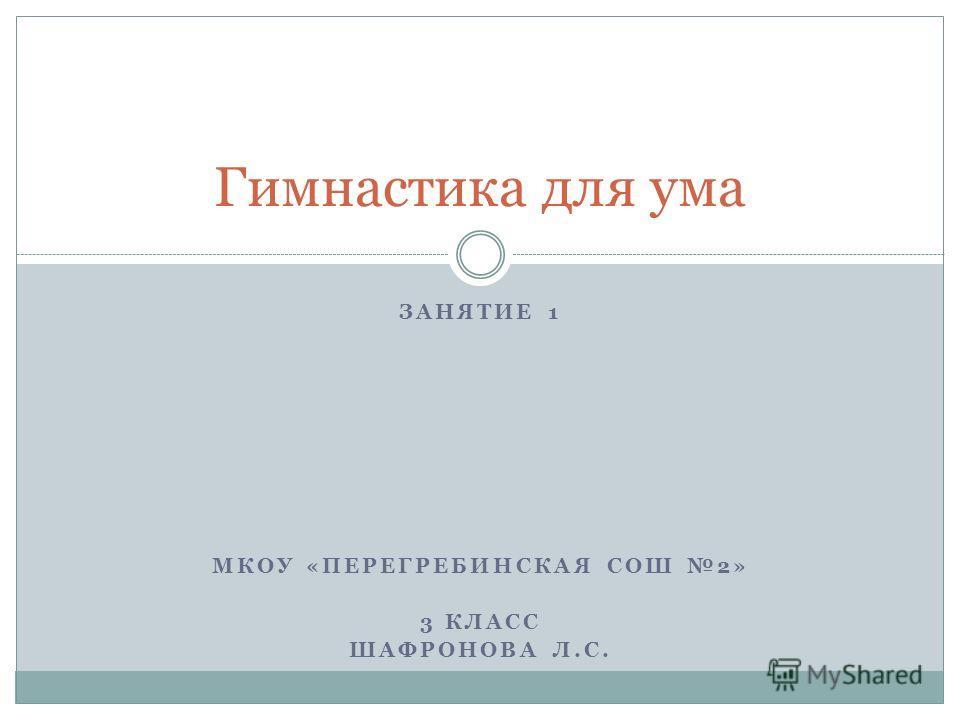 ЗАНЯТИЕ 1 МКОУ «ПЕРЕГРЕБИНСКАЯ СОШ 2» 3 КЛАСС ШАФРОНОВА Л.С. Гимнастика для ума