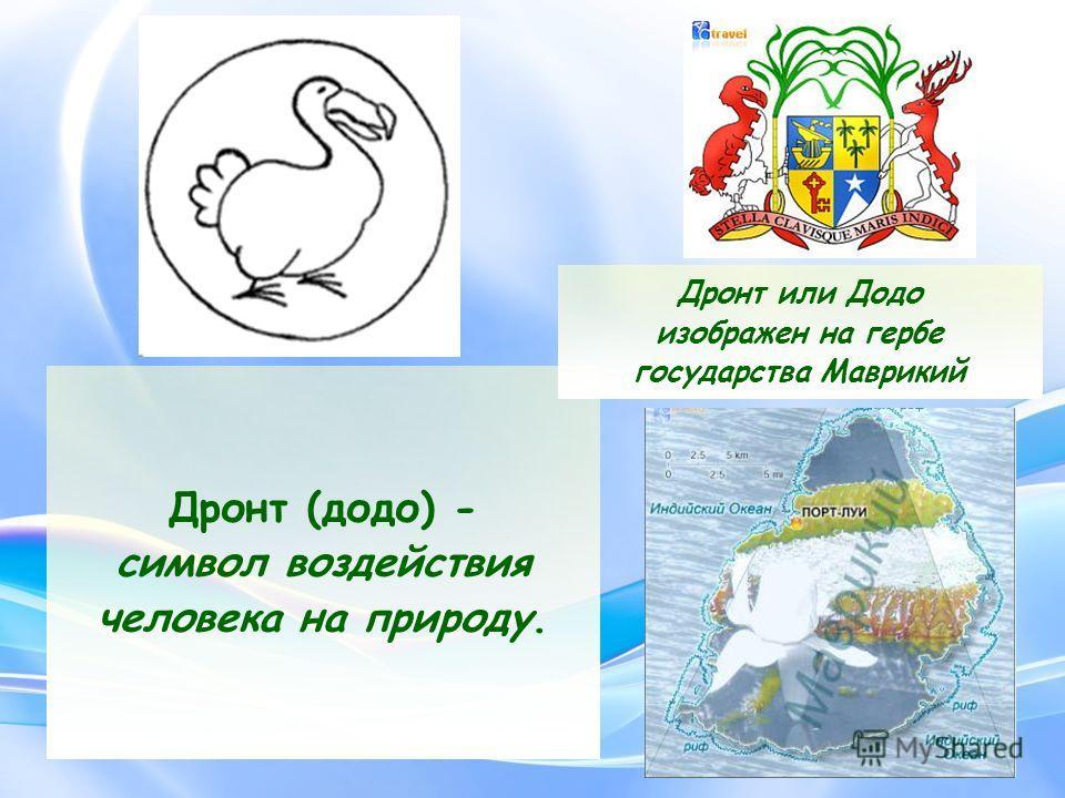 Дронт (додо) - символ воздействия человека на природу. Дронт или Додо изображен на гербе государства Маврикий