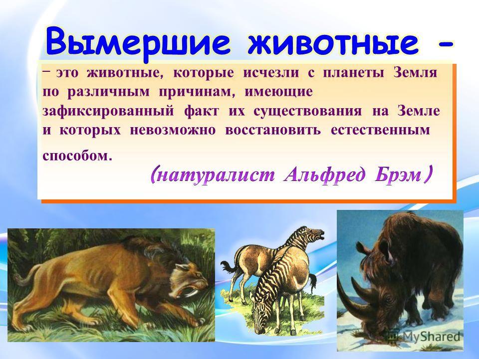 – это животные, которые исчезли с планеты Земля по различным причинам, имеющие зафиксированный факт их существования на Земле и которых невозможно восстановить естественным способом.